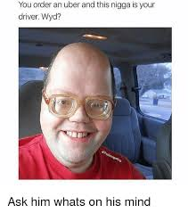 Meme Uber - you order an uber and this nigga is your driver wyd ask him whats