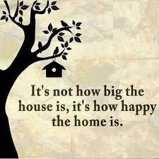 it s not how big the house is it s how happy the home is