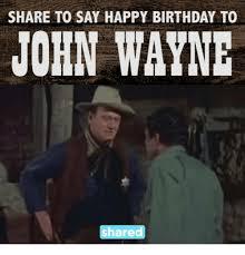 John Wayne Memes - share to say happy birthday to john wayne share birthday meme on