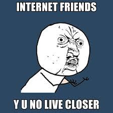 Internet Friends Meme - internet friends y u no live closer create meme
