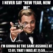 New Year New Me Meme - i never say new year new me i m gonna be the same asshole at 12