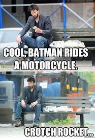 Crotch Rocket Meme - cool batman rides a motorcycle crotch rocket sad keanu
