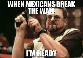 Mexicans Memes - when mexicans break the wall i m ready meme am i the only one