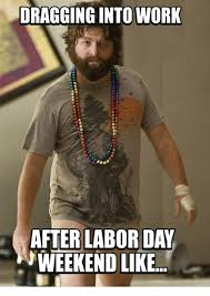 Labor Day Meme - dragging into work after labor day weekend like meme on me me
