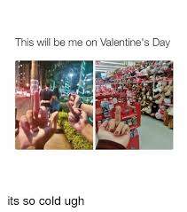 Me On Valentines Day Meme - this will be me on valentine s day its so cold ugh valentine s day