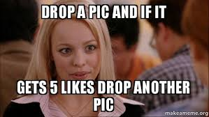 Drop It Meme - drop a pic and if it gets 5 likes drop another pic mean girls meme