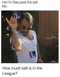 The League Memes - her yo bae pass the salt me how much salt is in the league meme