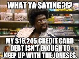 Meme Credit Card - what ya saying my 16 245 credit card debt isn t enough to keep