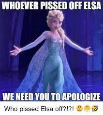 Elsa Meme - whoever pissed off elsa weneed you to apologize elsa meme on me me
