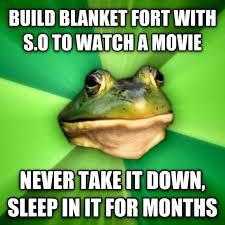 Blanket Fort Meme - livememe com foul bachelor frog