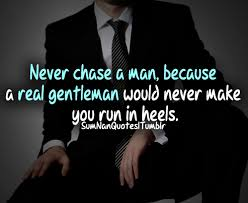 never chase a man cause a real gentleman would never make you run