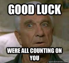 Good Luck Memes - good luck were all counting on you leslie nielsen uh quickmeme