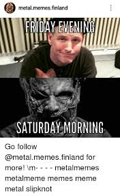Metal Memes - metal memes finland friday evening saturday morning go follow for