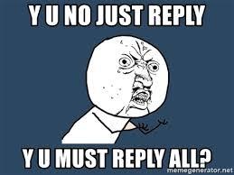 Y U No Reply Meme - y u no just reply y u must reply all y u no meme generator