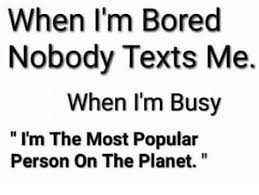 When I M Bored Meme - when i m bored nobody texts me when i m busy i m the most popular