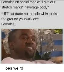 Stretch Marks Meme - females on social media love our stretch marks average body 5 1 fat