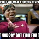 Meme Generator Custom - wtf ain t nobody got time meme generator imgflip