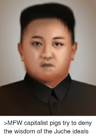 Mfw Meme - e gtmfw capitalist pigs try to deny the wisdom of the juche ideals