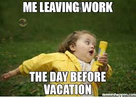 Meme Vacation - me leaving work the day before vacation meme chubby bubbles girl