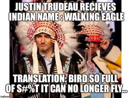 Justin Trudeau Memes - remember when justin trudeau recieved indian name walking eagle