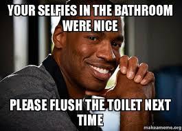 Bathroom Selfie Meme - your selfies in the bathroom were nice please flush the toilet