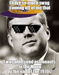 Too Much Swag Meme - ghetto john f kennedy imgflip