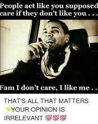 I Don T Care Meme - people act like you supposed care if they don t like you fam i don
