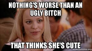Ugly Bitch Meme - nothing s worse than an ugly bitch that thinks she s cute mean