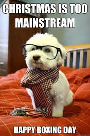 Christmas Day Meme - christmas is too mainstream happy boxing day hipster dog quickmeme