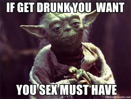 Drunk Sex Meme - if get drunk you want you sex must have yoda meme generator