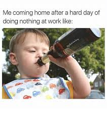 Funny Memes About Work - me coming home after a hard day of doing nothing at work like