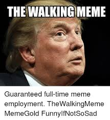 The Walking Meme - the walking meme guaranteed full time meme employment thewalkingmeme
