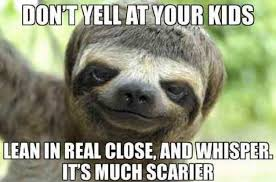 Whispering Sloth Meme - don t yell at your kids lean in real close and whisper it s much