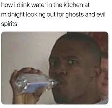Drinking Water Meme - how i drink water in the kitchen at midnight looking out for