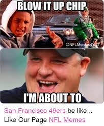 San Francisco Meme - blown it up chip conflme 4y i m about to san francisco 49ers be like