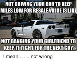 Low Car Meme - not driving your car tokeep miles low for resale value is like not