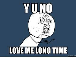 Why You No Love Me Meme - yuno love melong time y you no love me meme on me me