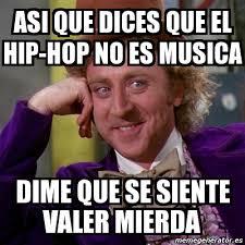 Memes Hip Hop - meme willy wonka asi que dices que el hip hop no es musica dime