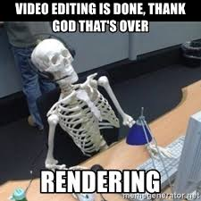 Meme Editing - video editing is done thank god that s over rendering skeleton