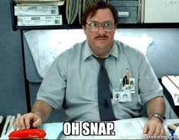 Oh Snap Meme - oh snap milton from office space make a meme