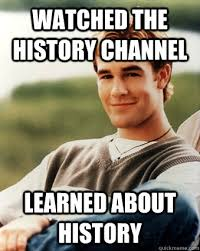 Funny History Memes - watched the history channel learned about history late 90s kid