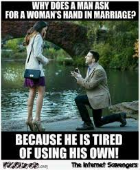 Memes Hilarious - why does a man ask for a woman s hand in marriage funny meme pmslweb