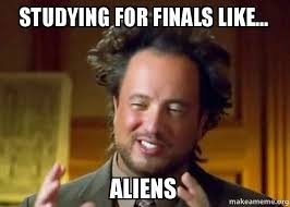 Studying For Finals Meme - studying for finals like aliens ancient aliens crazy history