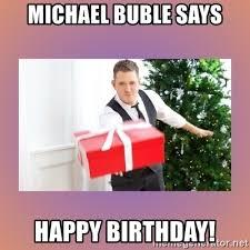 Michael Buble Meme - michael buble says happy birthday michael buble meme generator