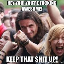 Fucking Awesome Meme - hey you you re fucking awesome keep that shit up ridiculously