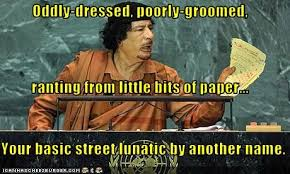 Gaddafi Meme - oddly dressed poorly groomed ranting from little bits of paper