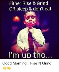 Grinding Meme - either rise grind or sleep don t eat i m up tho good morning