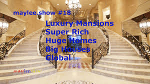 global houses maylee show luxury mansions super rich huge homes big houses