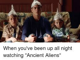 Ancient Aliens Memes - when you ve been up all night watching ancient aliens meme on sizzle