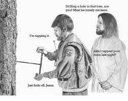 Fuck You Jesus Meme - i m tapping it just fuck off jesus drilling a hole in that tree are